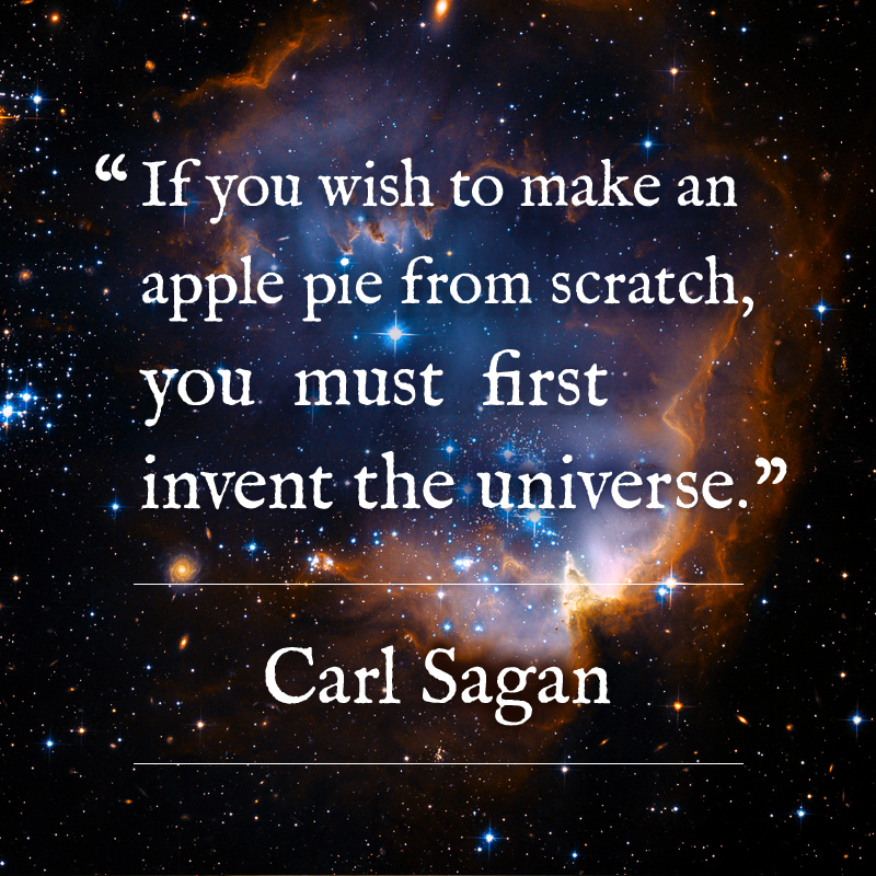 If you wish to make an apple pie from scratch, you must first invent the universe. - Carl Sagan