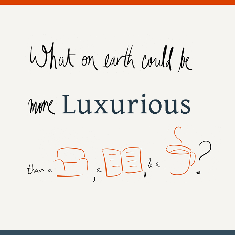 """What on earth could be more luxurious than a sofa, a book, and a cup of coffee?"