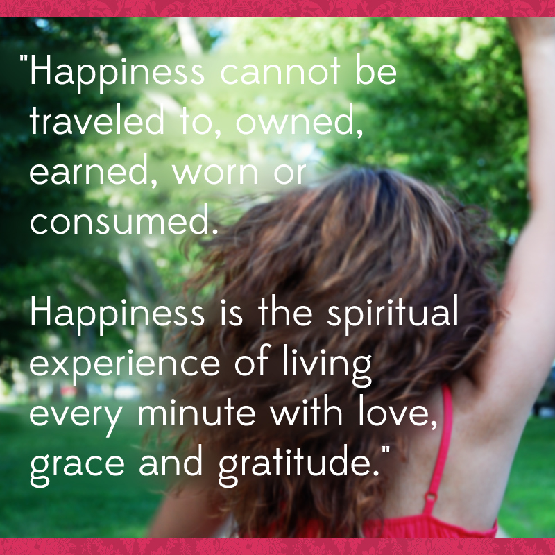 """Happiness cannot be traveled to, owned, earned, worn or consumed. Happiness is the spiritual experience of living every minute with love, grace and gratitude."" ~Denis Waitley"