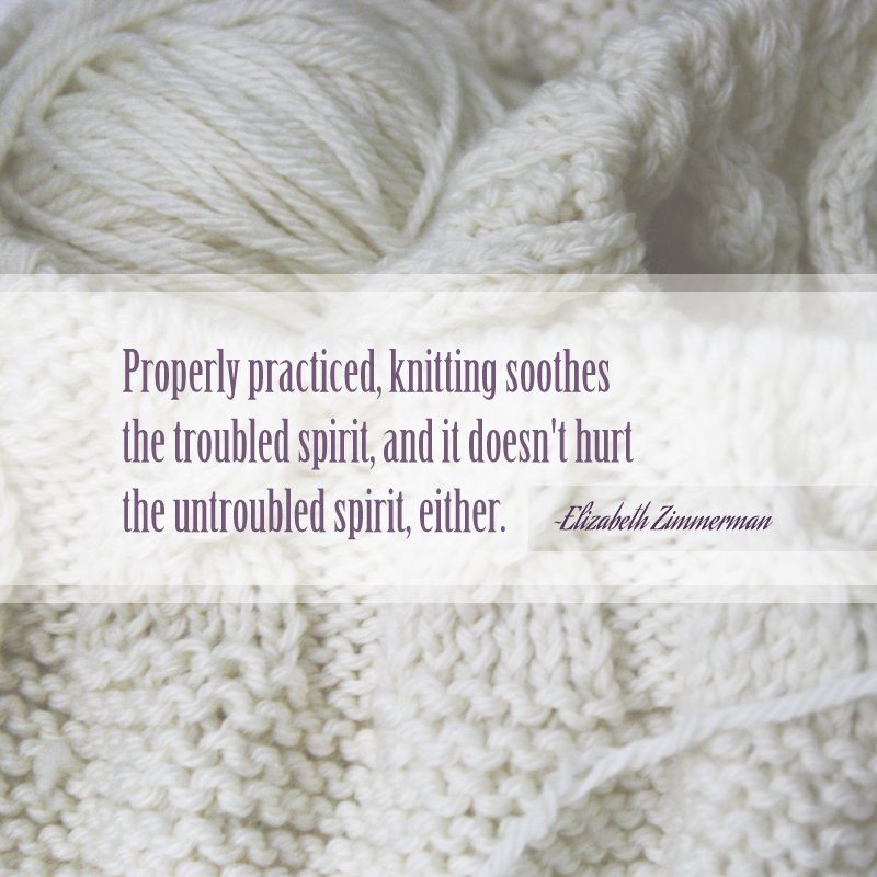 Properly practiced, knitting soothes the troubled spirit, and it doesn't hurt the untroubled spirit, either.  ~Elizabeth Zimmerman
